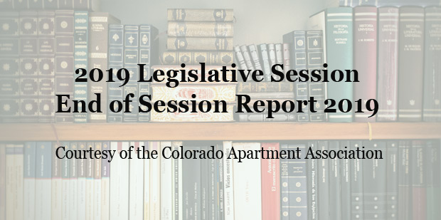 2019 Legislative Session End of Session Report 2019 - Courtesy of the Colorado Apartment Association